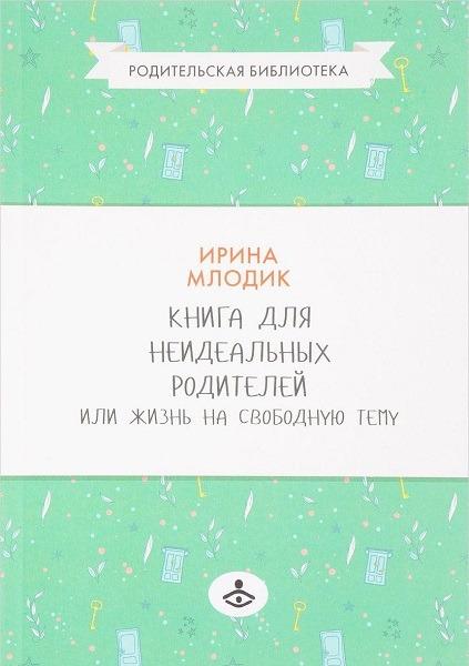 Ирина Млодик «Книга для неидеальных родителей или Жизнь на свободную тему»