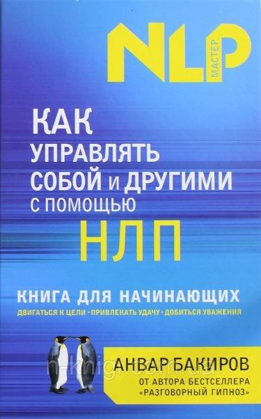 Как управлять собой и другими с помощью НЛП. Книга для начинающих Анвар Бакиров